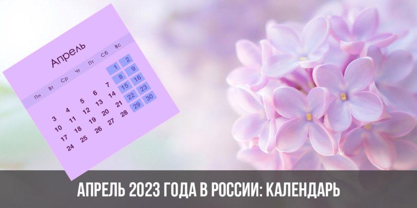 Апрель 2023 года в России: календарь, праздники, выходные