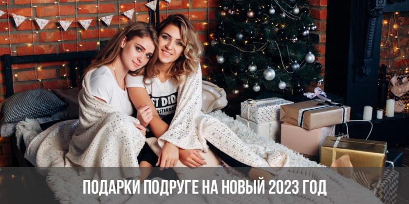 Подарки подруге на Новый 2023 год